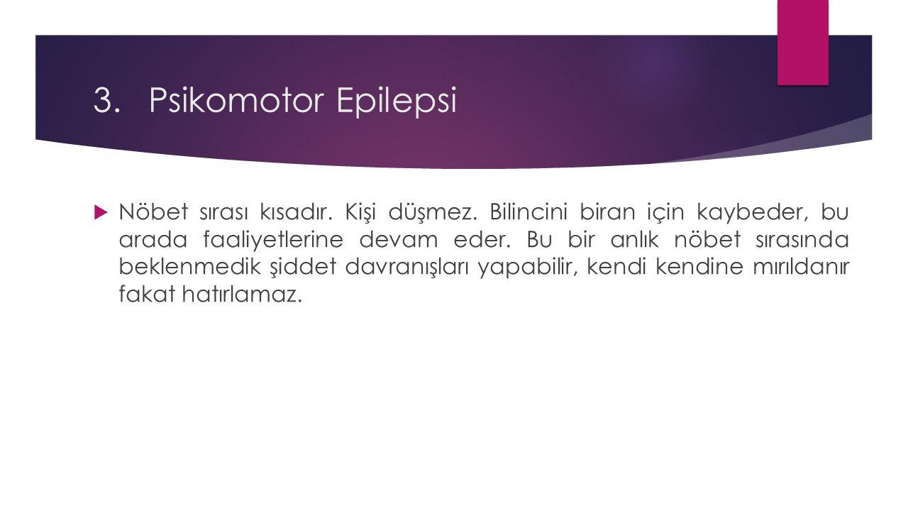3.Psikomotor Epilepsi  Nöbet sırası kısadır. Kişi düşmez. Bilincini biran için kaybeder, bu arada faaliyetlerine devam eder. Bu bir anlık nöbet sıras
