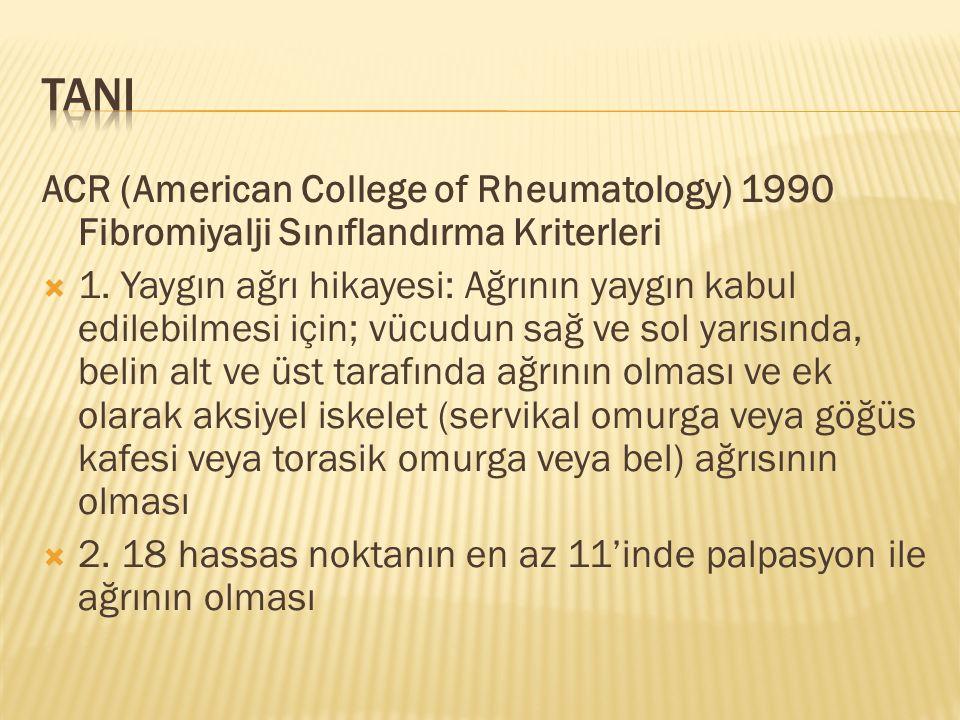 ACR (American College of Rheumatology) 1990 Fibromiyalji Sınıflandırma Kriterleri  1. Yaygın ağrı hikayesi: Ağrının yaygın kabul edilebilmesi için; v