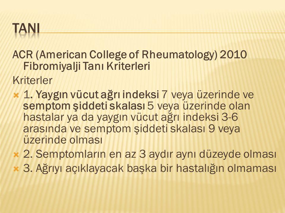 ACR (American College of Rheumatology) 2010 Fibromiyalji Tanı Kriterleri Kriterler  1. Yaygın vücut ağrı indeksi 7 veya üzerinde ve semptom şiddeti s