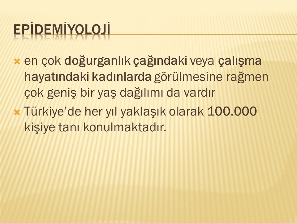  en çok doğurganlık çağındaki veya çalışma hayatındaki kadınlarda görülmesine rağmen çok geniş bir yaş dağılımı da vardır  Türkiye'de her yıl yaklaş