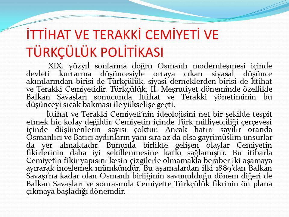 İTTİHAT VE TERAKKİ CEMİYETİ VE TÜRKÇÜLÜK POLİTİKASI XIX. yüzyıl sonlarına doğru Osmanlı modernleşmesi içinde devleti kurtarma düşüncesiyle ortaya çıka