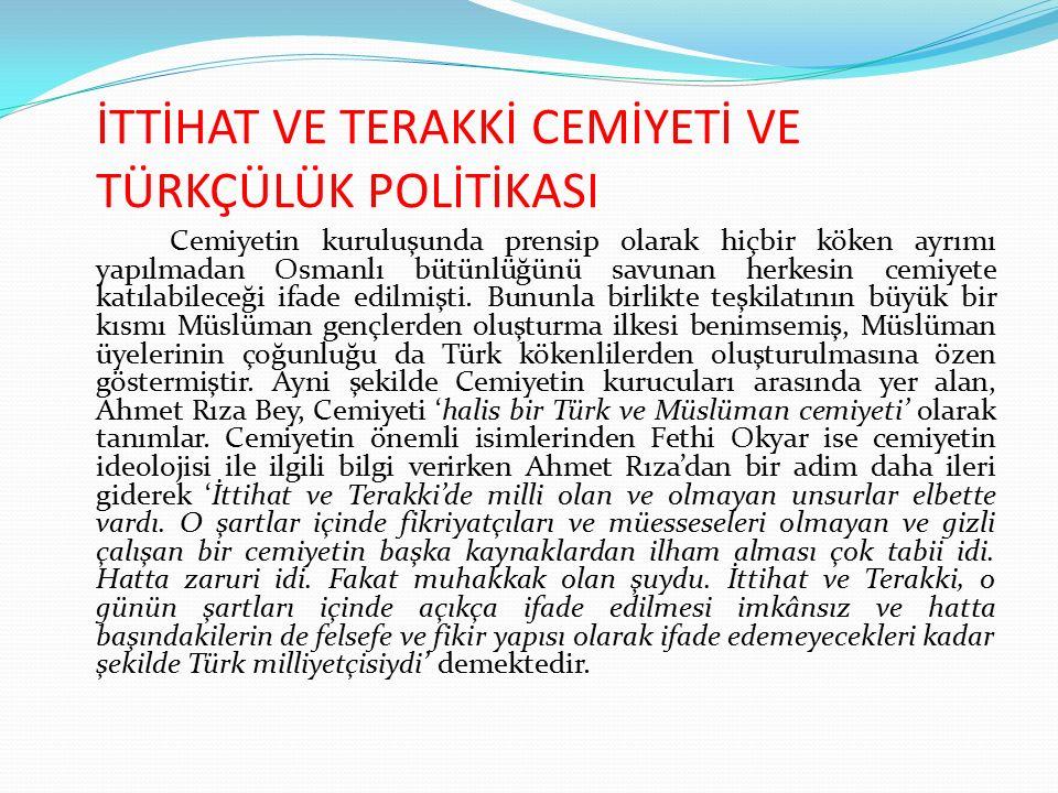 İTTİHAT VE TERAKKİ CEMİYETİ VE TÜRKÇÜLÜK POLİTİKASI Cemiyetin kuruluşunda prensip olarak hiçbir köken ayrımı yapılmadan Osmanlı bütünlüğünü savunan he