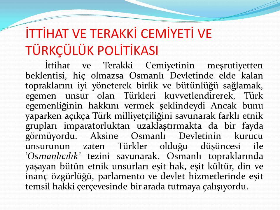 İTTİHAT VE TERAKKİ CEMİYETİ VE TÜRKÇÜLÜK POLİTİKASI İttihat ve Terakki Cemiyetinin meşrutiyetten beklentisi, hiç olmazsa Osmanlı Devletinde elde kalan