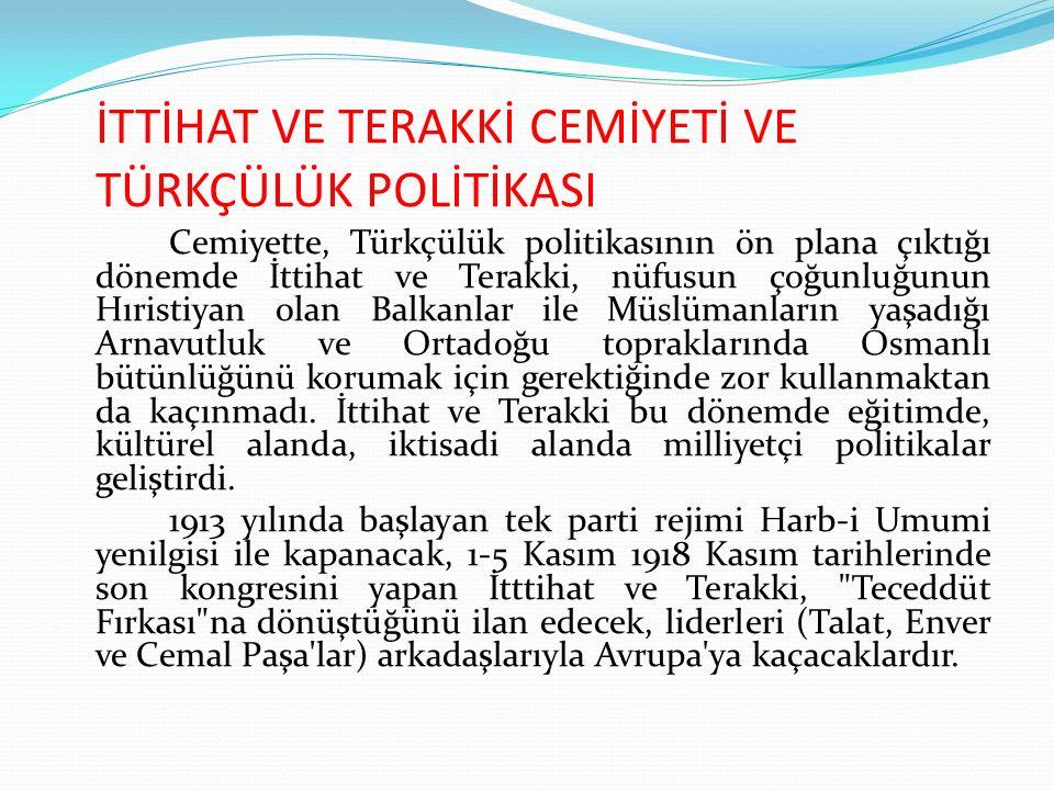 İTTİHAT VE TERAKKİ CEMİYETİ VE TÜRKÇÜLÜK POLİTİKASI Cemiyette, Türkçülük politikasının ön plana çıktığı dönemde İttihat ve Terakki, nüfusun çoğunluğun