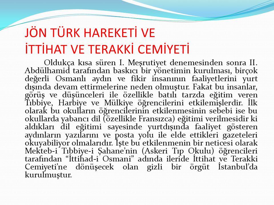 JÖN TÜRK HAREKETİ VE İTTİHAT VE TERAKKİ CEMİYETİ Türk siyasi tarihinde 1908–1918 yılları arasına damgasını vuran fakat o dönem yaratmış olduğu siyasal etkiyi bugün dahi hissettiren Osmanlı İttihat ve Terakki Cemiyeti'nin kuruluşu, Fransız İhtilali'nin yüzüncü yıldönümü olan 1889'dur.