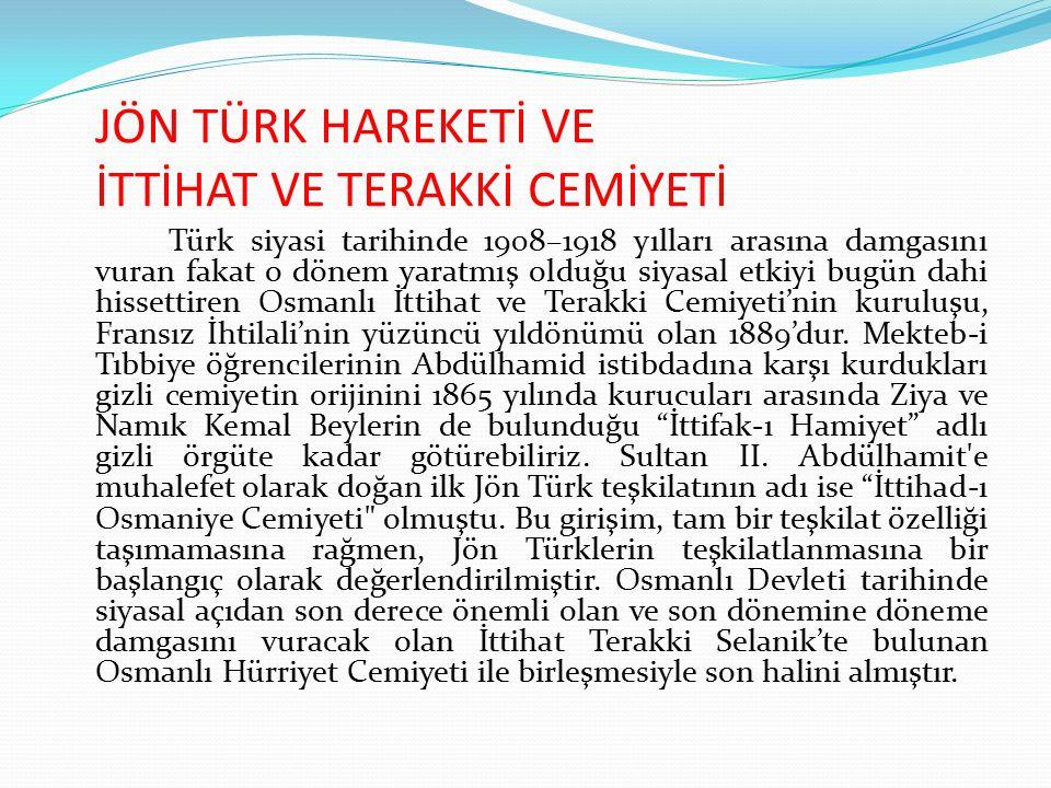 JÖN TÜRK HAREKETİ VE İTTİHAT VE TERAKKİ CEMİYETİ Türk siyasi tarihinde 1908–1918 yılları arasına damgasını vuran fakat o dönem yaratmış olduğu siyasal