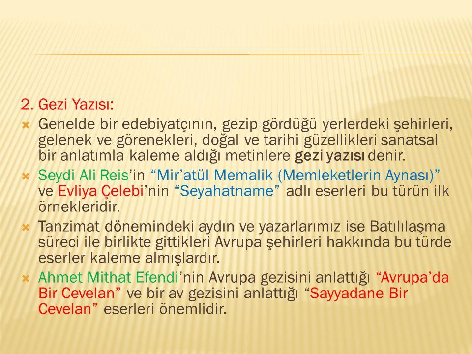 2. Gezi Yazısı:  Genelde bir edebiyatçının, gezip gördüğü yerlerdeki şehirleri, gelenek ve görenekleri, doğal ve tarihi güzellikleri sanatsal bir anl