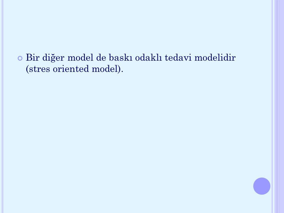 Bir diğer model de baskı odaklı tedavi modelidir (stres oriented model).