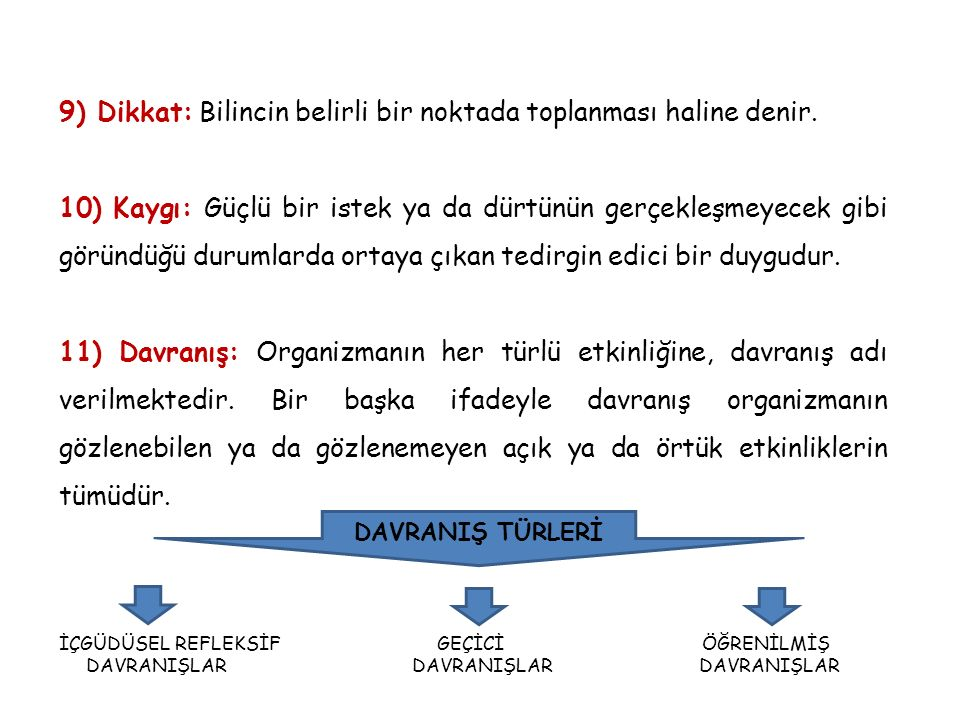 9) Dikkat: Bilincin belirli bir noktada toplanması haline denir. 10) Kaygı: Güçlü bir istek ya da dürtünün gerçekleşmeyecek gibi göründüğü durumlarda