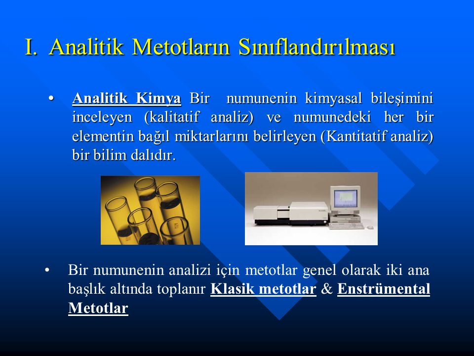 I.Analitik Metotların Sınıflandırılması A.Klasik Metotlar 1.Numunenin ayrıştırılması - ekstraksiyon, distilasyon, çöktürme ve filtrasyon gibi genel prosedürleri içerir 2.Kantitatif analiz -titrasyon ve gravimetrik analiz.