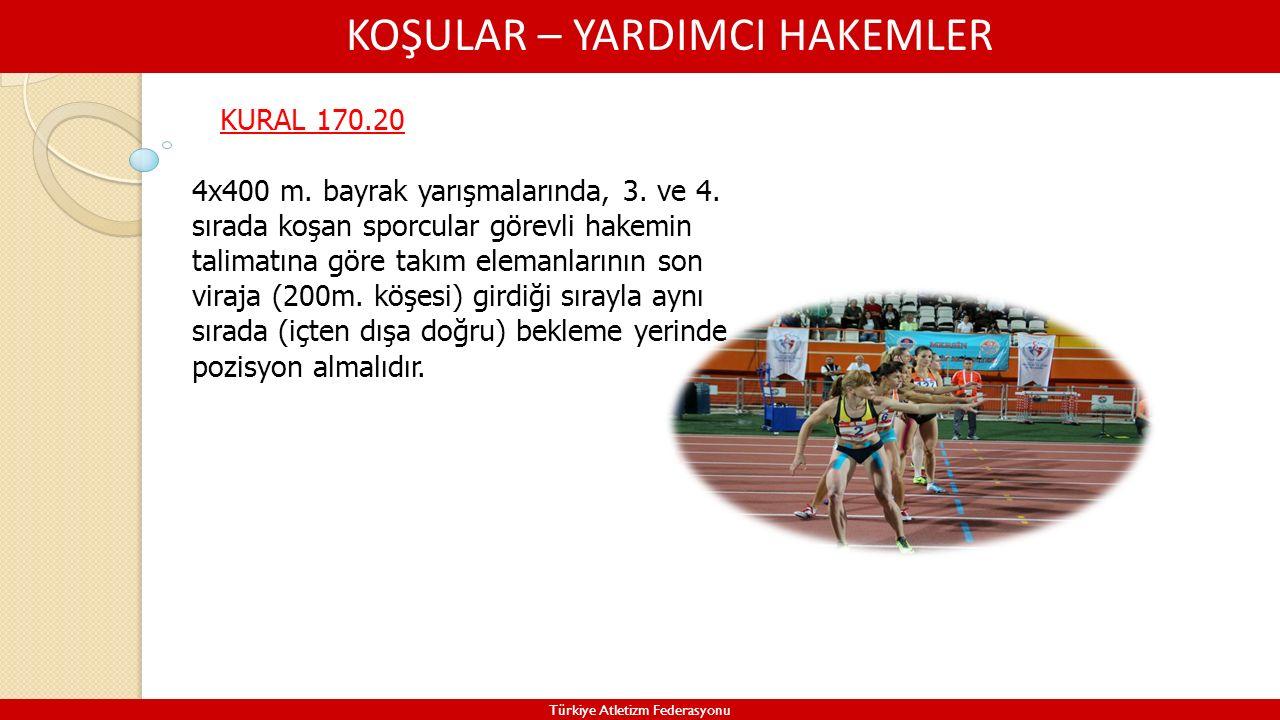 KOŞULAR – YARDIMCI HAKEMLER Türkiye Atletizm Federasyonu KURAL 170.20 4x400 m. bayrak yarışmalarında, 3. ve 4. sırada koşan sporcular görevli hakemin