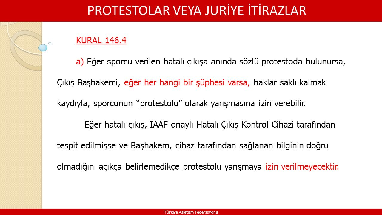PROTESTOLAR VEYA JURİYE İTİRAZLAR Türkiye Atletizm Federasyonu KURAL 146.4 a) Eğer sporcu verilen hatalı çıkışa anında sözlü protestoda bulunursa, Çık