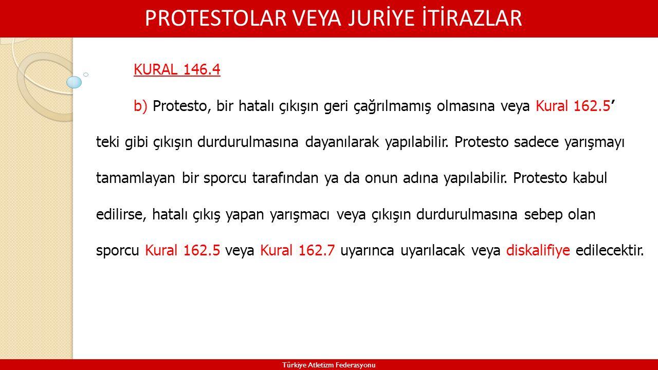 PROTESTOLAR VEYA JURİYE İTİRAZLAR Türkiye Atletizm Federasyonu KURAL 146.4 b) Protesto, bir hatalı çıkışın geri çağrılmamış olmasına veya Kural 162.5'