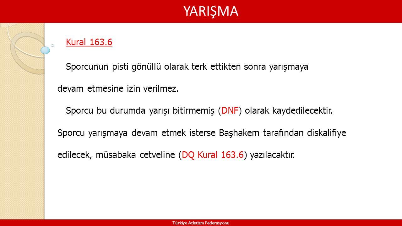 YARIŞMA Türkiye Atletizm Federasyonu Kural 163.6 Sporcunun pisti gönüllü olarak terk ettikten sonra yarışmaya devam etmesine izin verilmez. Sporcu bu