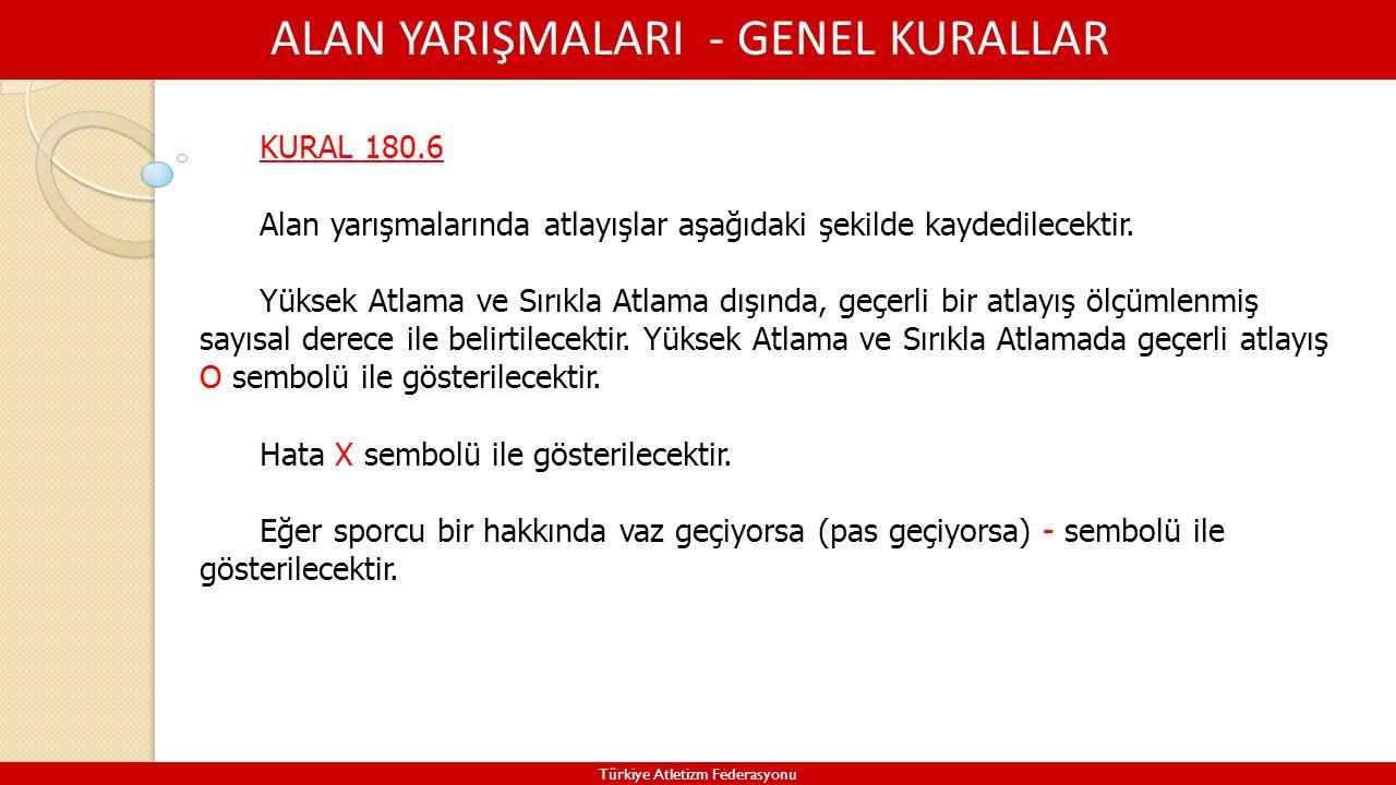 ALAN YARIŞMALARI - GENEL KURALLAR Türkiye Atletizm Federasyonu KURAL 180.6 Alan yarışmalarında atlayışlar aşağıdaki şekilde kaydedilecektir. Yüksek At