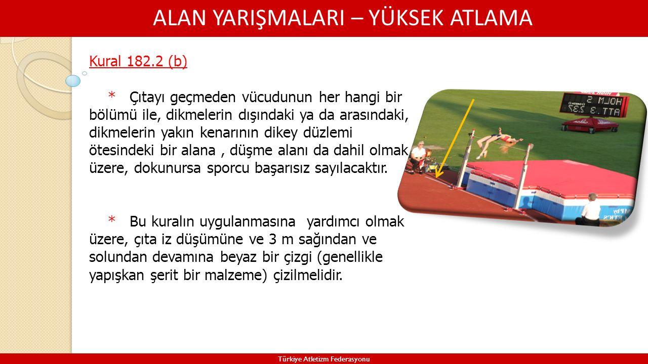ALAN YARIŞMALARI – YÜKSEK ATLAMA Türkiye Atletizm Federasyonu Kural 182.2 (b) * Çıtayı geçmeden vücudunun her hangi bir bölümü ile, dikmelerin dışında