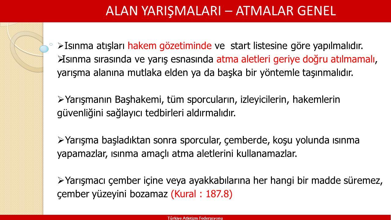 ALAN YARIŞMALARI – ATMALAR GENEL Türkiye Atletizm Federasyonu  Isınma atışları hakem gözetiminde ve start listesine göre yapılmalıdır.  Isınma sıras