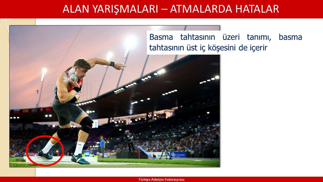 ALAN YARIŞMALARI – ATMALARDA HATALAR Türkiye Atletizm Federasyonu Basma tahtasının üzeri tanımı, basma tahtasının üst iç köşesini de içerir