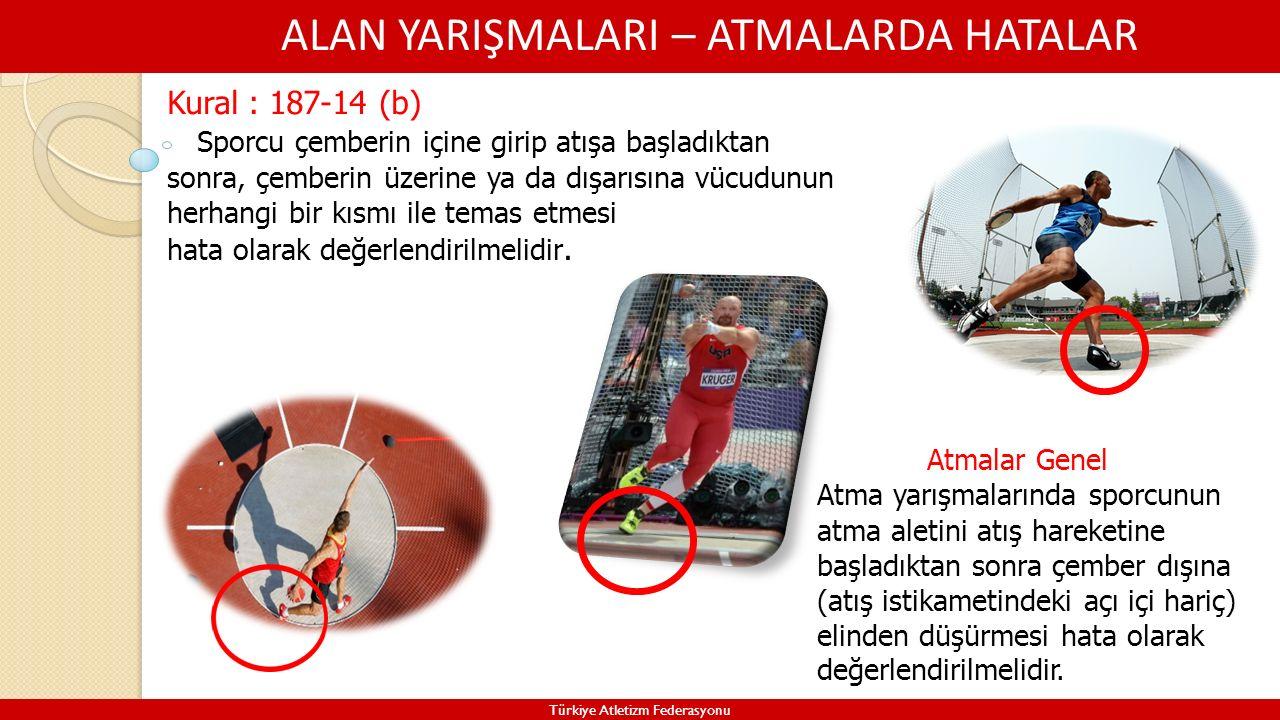 ALAN YARIŞMALARI – ATMALARDA HATALAR Türkiye Atletizm Federasyonu Kural : 187-14 (b) Sporcu çemberin içine girip atışa başladıktan sonra, çemberin üze