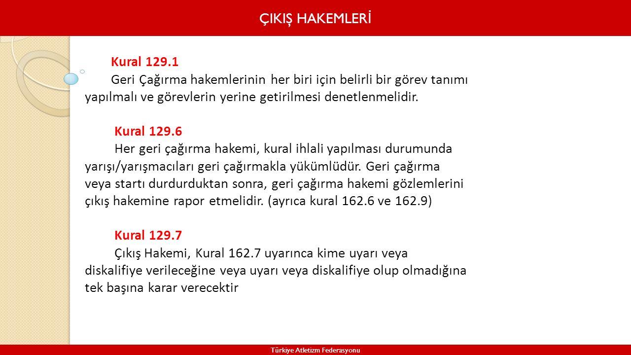 ÇIKIŞ HAKEMLER İ Türkiye Atletizm Federasyonu Kural 129.1 Geri Çağırma hakemlerinin her biri için belirli bir görev tanımı yapılmalı ve görevlerin yer
