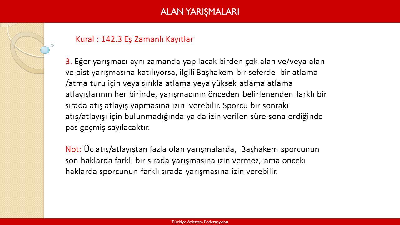 ALAN YARIŞMALARI Türkiye Atletizm Federasyonu Kural : 142.3 Eş Zamanlı Kayıtlar 3. Eğer yarışmacı aynı zamanda yapılacak birden çok alan ve/veya alan