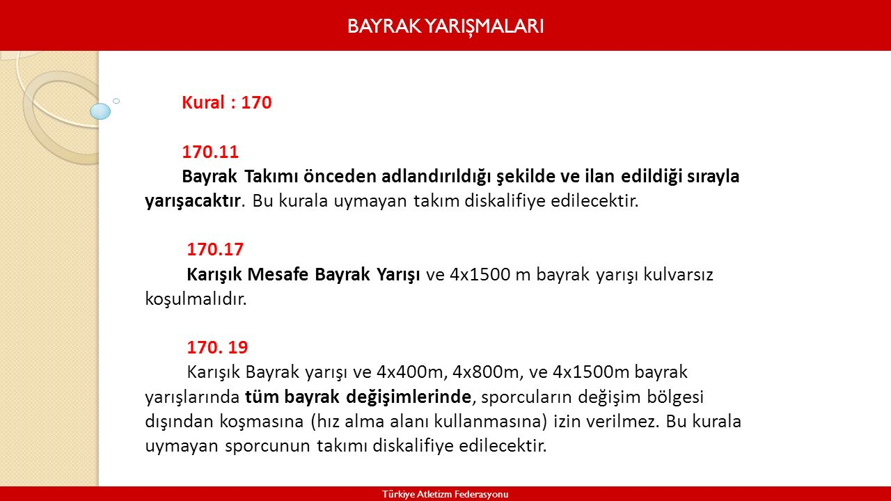 BAYRAK YARIŞMALARI Türkiye Atletizm Federasyonu Kural : 170 170.11 Bayrak Takımı önceden adlandırıldığı şekilde ve ilan edildiği sırayla yarışacaktır.