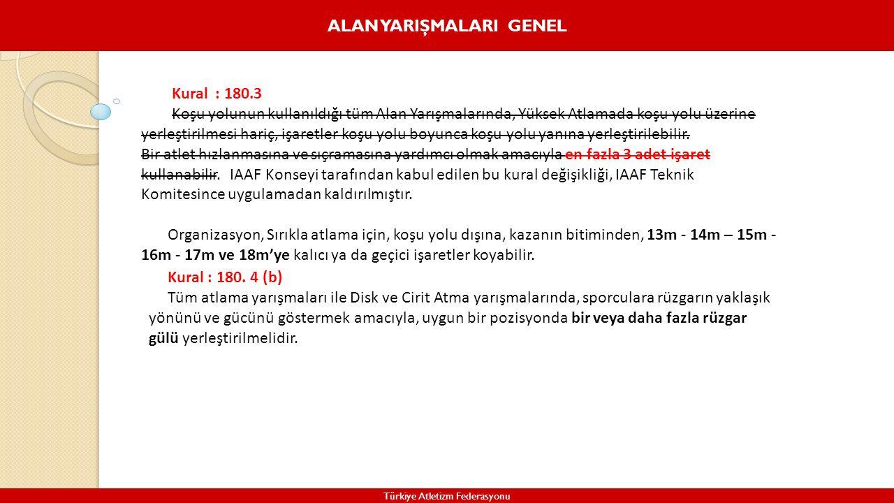 ALAN YARIŞMALARI GENEL Türkiye Atletizm Federasyonu Kural : 180.3 Koşu yolunun kullanıldığı tüm Alan Yarışmalarında, Yüksek Atlamada koşu yolu üzerine