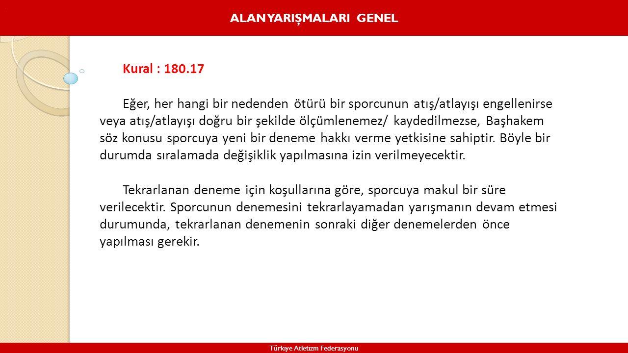 ALAN YARIŞMALARI GENEL Türkiye Atletizm Federasyonu. Kural : 180.17 Eğer, her hangi bir nedenden ötürü bir sporcunun atış/atlayışı engellenirse veya a