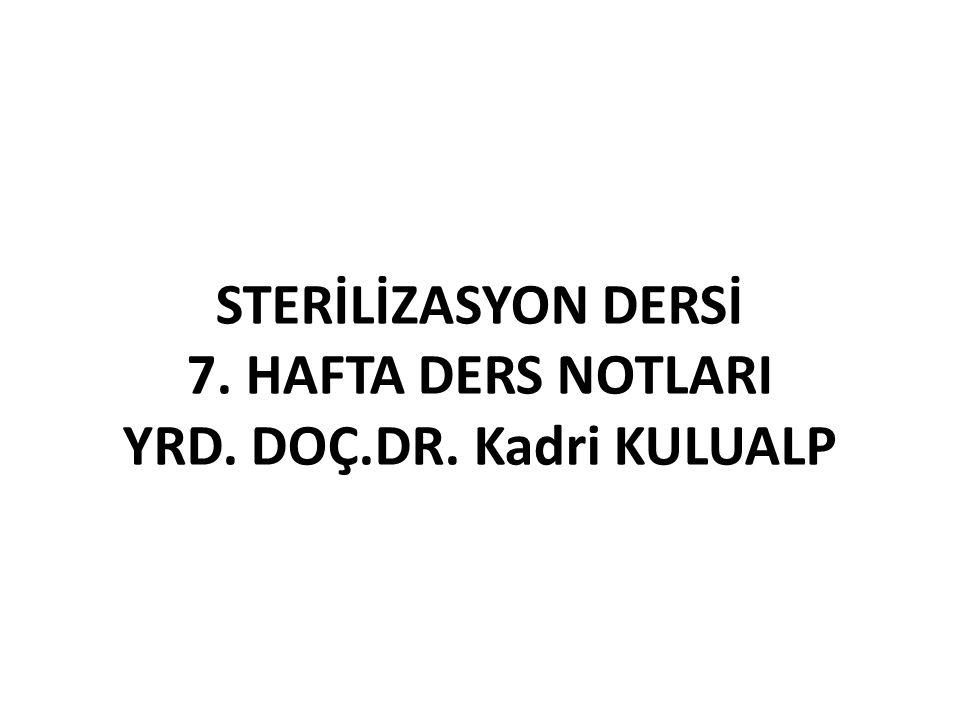 STERİLİZASYON DERSİ 7. HAFTA DERS NOTLARI YRD. DOÇ.DR. Kadri KULUALP