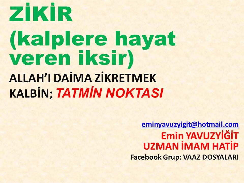 ZİKİR (kalplere hayat veren iksir) ALLAH'I DAİMA ZİKRETMEK KALBİN; TATMİN NOKTASI eminyavuzyigit@hotmail.com Emin YAVUZYİĞİT UZMAN İMAM HATİP Facebook