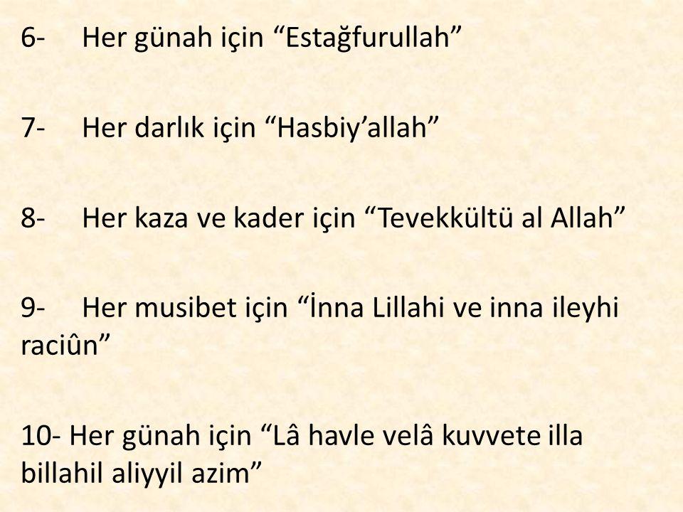 """6- Her günah için """"Estağfurullah"""" 7- Her darlık için """"Hasbiy'allah"""" 8- Her kaza ve kader için """"Tevekkültü al Allah"""" 9- Her musibet için """"İnna Lillahi"""