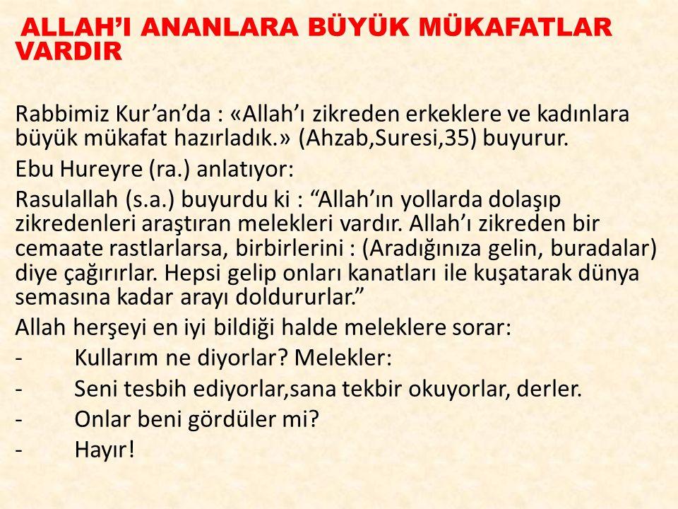 ALLAH'I ANANLARA BÜYÜK MÜKAFATLAR VARDIR Rabbimiz Kur'an'da : «Allah'ı zikreden erkeklere ve kadınlara büyük mükafat hazırladık.» (Ahzab,Suresi,35) bu