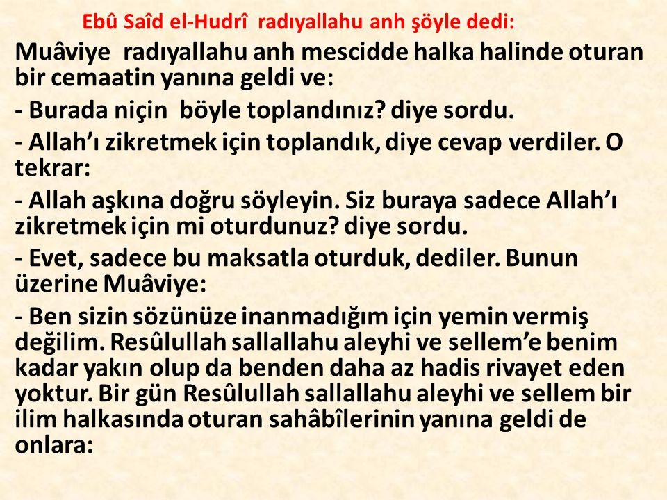Ebû Saîd el-Hudrî radıyallahu anh şöyle dedi: Muâviye radıyallahu anh mescidde halka halinde oturan bir cemaatin yanına geldi ve: - Burada niçin böyle