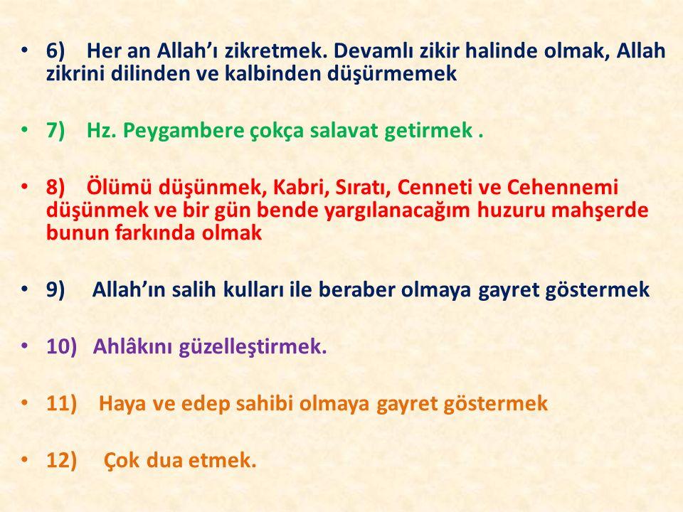 6) Her an Allah'ı zikretmek. Devamlı zikir halinde olmak, Allah zikrini dilinden ve kalbinden düşürmemek 7) Hz. Peygambere çokça salavat getirmek. 8)