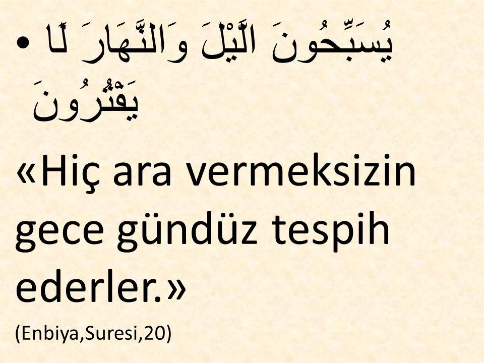 يُسَبِّحُونَ الَّيْلَ وَالنَّهَارَ لَا يَفْتُرُونَ «Hiç ara vermeksizin gece gündüz tespih ederler.» (Enbiya,Suresi,20)