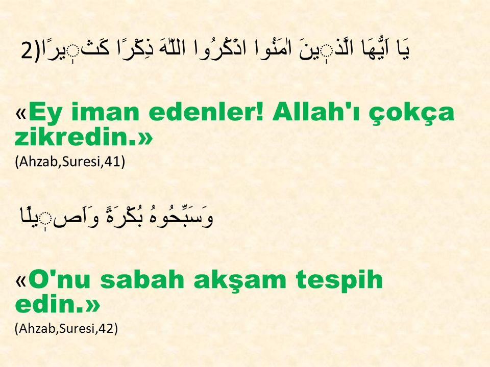 2) يَا اَيُّهَا الَّذينَ اٰمَنُوا اذْكُرُوا اللّٰهَ ذِكْرًا كَثيرًا « Ey iman edenler! Allah'ı çokça zikredin.» (Ahzab,Suresi,41) وَسَبِّحُوهُ بُكْرَة