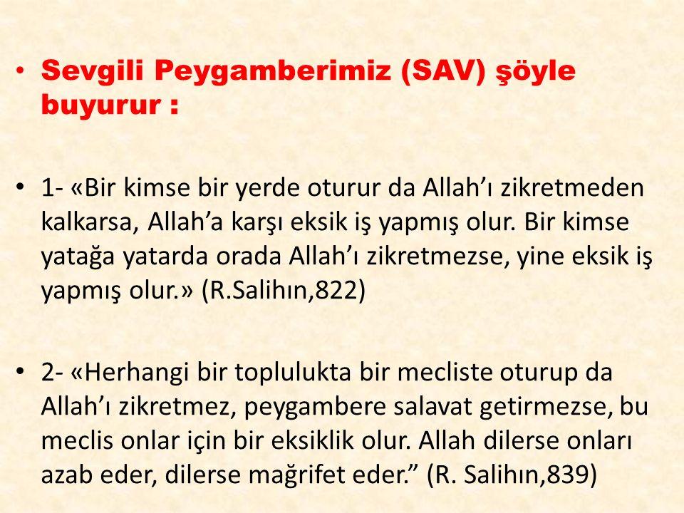 Sevgili Peygamberimiz (SAV) şöyle buyurur : 1- «Bir kimse bir yerde oturur da Allah'ı zikretmeden kalkarsa, Allah'a karşı eksik iş yapmış olur. Bir ki