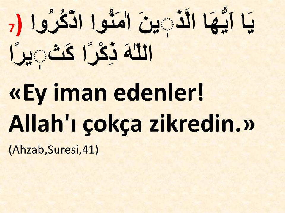 7 ) يَا اَيُّهَا الَّذينَ اٰمَنُوا اذْكُرُوا اللّٰهَ ذِكْرًا كَثيرًا «Ey iman edenler! Allah'ı çokça zikredin.» (Ahzab,Suresi,41)