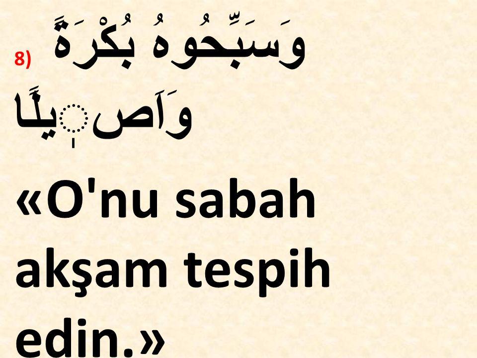 8) وَسَبِّحُوهُ بُكْرَةً وَاَصيلًا «O'nu sabah akşam tespih edin.» (Azhab,Suresi,42)