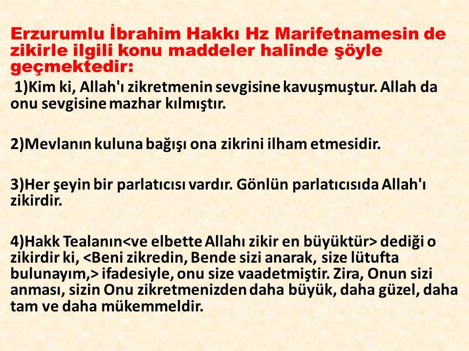 Erzurumlu İbrahim Hakkı Hz Marifetnamesin de zikirle ilgili konu maddeler halinde şöyle geçmektedir: 1)Kim ki, Allah'ı zikretmenin sevgisine kavuşmuşt