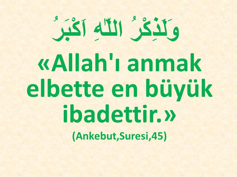 وَلَذِكْرُ اللّٰهِ اَكْبَرُ «Allah'ı anmak elbette en büyük ibadettir.» (Ankebut,Suresi,45)