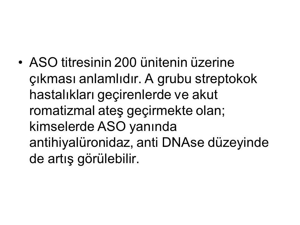 ASO titresinin 200 ünitenin üzerine çıkması anlamlıdır. A grubu streptokok hastalıkları geçirenlerde ve akut romatizmal ateş geçirmekte olan; kimseler