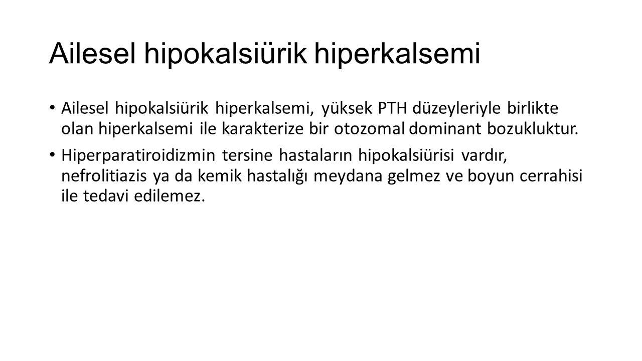 Ailesel hipokalsiürik hiperkalsemi Ailesel hipokalsiürik hiperkalsemi, yüksek PTH düzeyleriyle birlikte olan hiperkalsemi ile karakterize bir otozomal