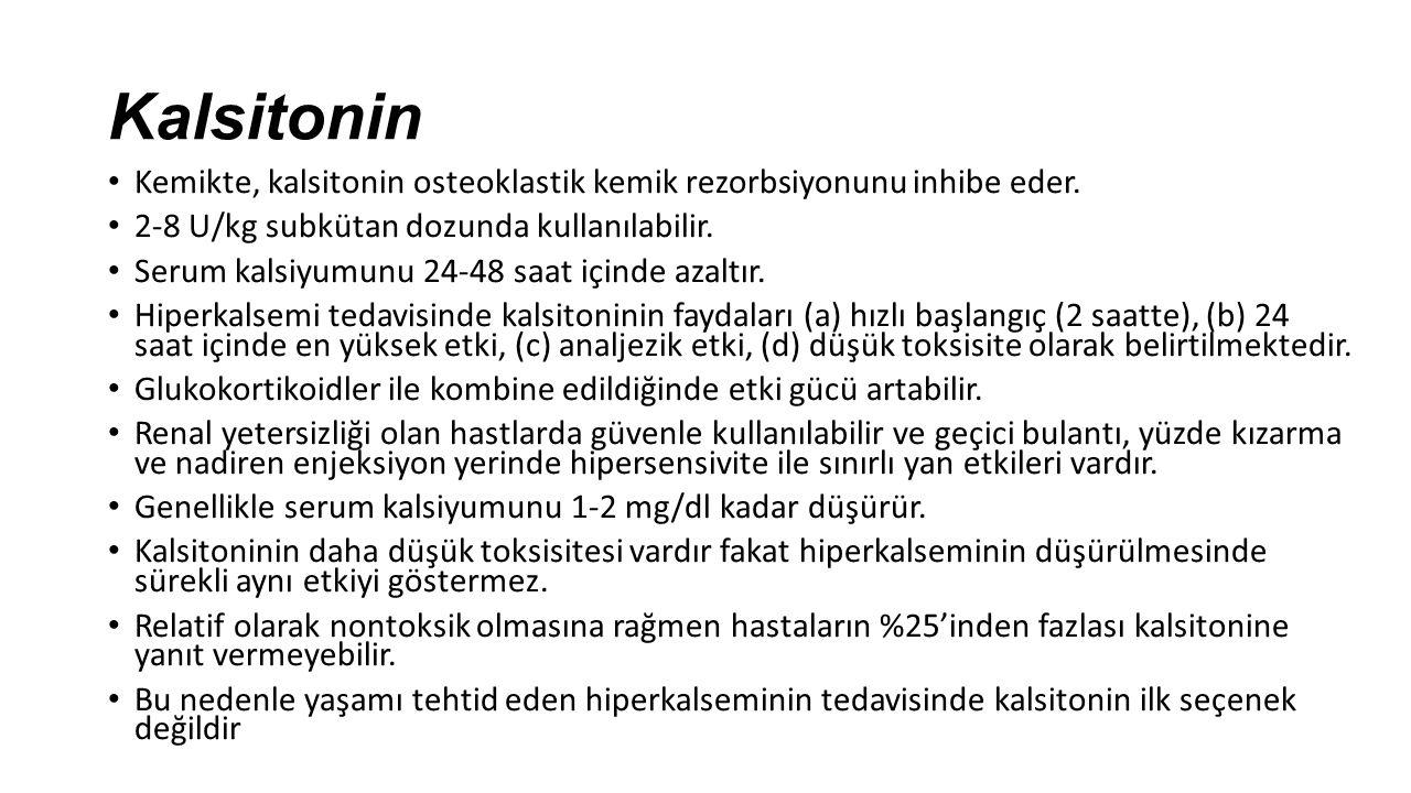 Kalsitonin Kemikte, kalsitonin osteoklastik kemik rezorbsiyonunu inhibe eder. 2-8 U/kg subkütan dozunda kullanılabilir. Serum kalsiyumunu 24-48 saat i