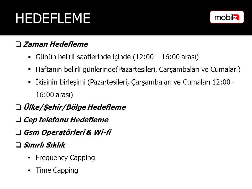 HEDEFLEME  Zaman Hedefleme  Günün belirli saatlerinde içinde (12:00 – 16:00 arası)  Haftanın belirli günlerinde(Pazartesileri, Çarşambaları ve Cumaları)  İkisinin birleşimi (Pazartesileri, Çarşambaları ve Cumaları 12:00 - 16:00 arası)  Ülke/Şehir/Bölge Hedefleme  Cep telefonu Hedefleme  Gsm Operatörleri & Wi-fi  Sınırlı Sıklık Frequency Capping Time Capping