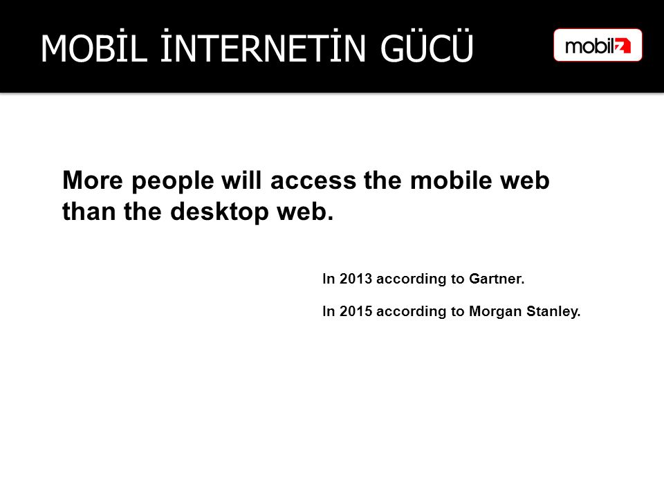 MOBİL İNTERNETİN GÜCÜ More people will access the mobile web than the desktop web. In 2013 according to Gartner. In 2015 according to Morgan Stanley.