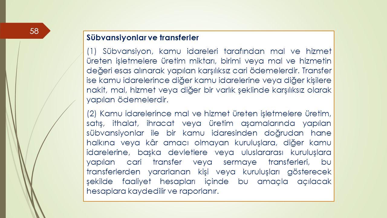 58 Sübvansiyonlar ve transferler (1) Sübvansiyon, kamu idareleri tarafından mal ve hizmet üreten işletmelere üretim miktarı, birimi veya mal ve hizmet