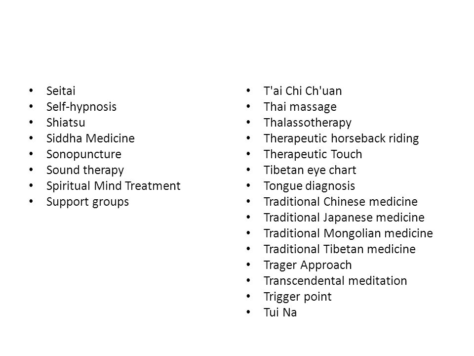 Seitai Self-hypnosis Shiatsu Siddha Medicine Sonopuncture Sound therapy Spiritual Mind Treatment Support groups T ai Chi Ch uan Thai massage Thalassotherapy Therapeutic horseback riding Therapeutic Touch Tibetan eye chart Tongue diagnosis Traditional Chinese medicine Traditional Japanese medicine Traditional Mongolian medicine Traditional Tibetan medicine Trager Approach Transcendental meditation Trigger point Tui Na