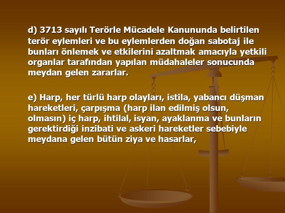d) 3713 sayılı Terörle Mücadele Kanununda belirtilen terör eylemleri ve bu eylemlerden doğan sabotaj ile bunları önlemek ve etkilerini azaltmak amacıyla yetkili organlar tarafından yapılan müdahaleler sonucunda meydan gelen zararlar.
