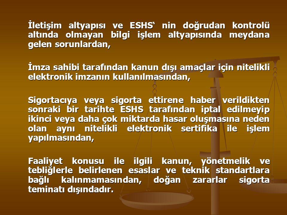İletişim altyapısı ve ESHS' nin doğrudan kontrolü altında olmayan bilgi işlem altyapısında meydana gelen sorunlardan, İmza sahibi tarafından kanun dışı amaçlar için nitelikli elektronik imzanın kullanılmasından, Sigortacıya veya sigorta ettirene haber verildikten sonraki bir tarihte ESHS tarafından iptal edilmeyip ikinci veya daha çok miktarda hasar oluşmasına neden olan aynı nitelikli elektronik sertifika ile işlem yapılmasından, Faaliyet konusu ile ilgili kanun, yönetmelik ve tebliğlerle belirlenen esaslar ve teknik standartlara bağlı kalınmamasından, doğan zararlar sigorta teminatı dışındadır.